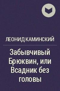 Леонид Каминский - Забывчивый Брюквин, или Всадник без головы