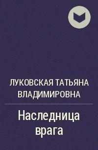 Татьяна Луковская - Наследница врага