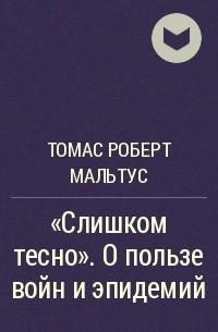 Томас Роберт Мальтус - «Слишком тесно». О пользе войн и эпидемий