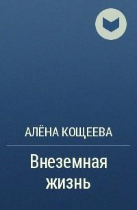 Алёна Кощеева - Внеземная жизнь