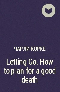 Чарли Корке - Letting Go. How to plan for a good death