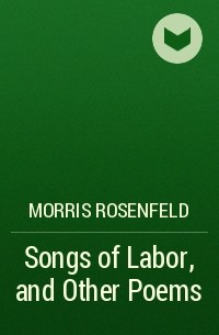 Morris Rosenfeld - Songs of Labor, and Other Poems