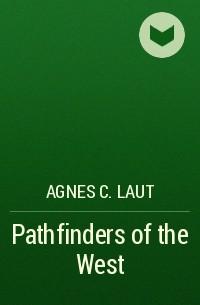 Agnes C. Laut - Pathfinders of the West