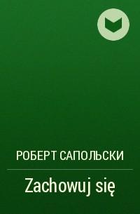 Роберт Сапольски - Zachowuj się