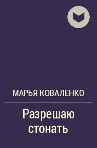 Марья Коваленко - Разрешаю стонать