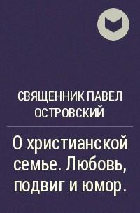 Священник Павел Островский - О христианской семье. Любовь, подвиг и юмор.
