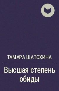 Тамара Шатохина - Высшая степень обиды