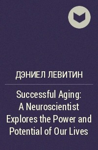 Дэниел Левитин - Successful Aging: A Neuroscientist Explores the Power and Potential of Our Lives