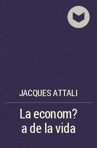 Жак Аттали - La econom?a de la vida