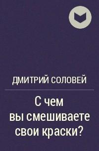 Дмитрий Соловей - С чем вы смешиваете свои краски?