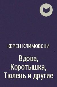 Керен Климовски - Вдова, Коротышка, Тюлень и другие