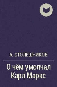 А. Столешников - О чём умолчал Карл Маркс