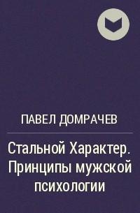 Павел Домрачев - Стальной Характер. Принципы мужской психологии