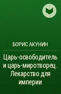 Борис Акунин - Царь-освободитель и царь-миротворец. Лекарство для империи