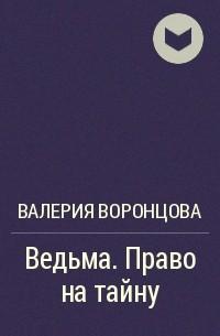 Валерия Воронцова - Ведьма. Право на тайну