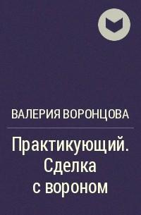 Валерия Воронцова - Практикующий. Сделка с вороном