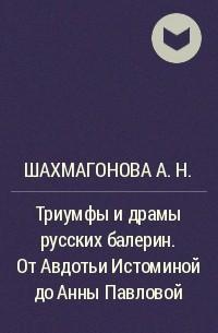 Шахмагонова А. Н. - Триумфы и драмы русских балерин. От Авдотьи Истоминой до Анны Павловой