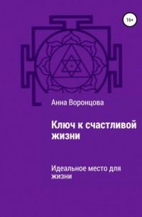 Анна Борисовна Воронцова - Ключ к счастливой жизни