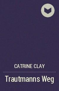 Catrine Clay - Trautmanns Weg