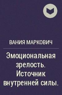 Вания Маркович - Эмоциональная зрелость. Источник внутренней силы.