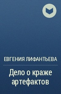 Евгения Лифантьева - Дело о краже артефактов