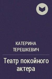 Катерина Терешкевич - Театр покойного актера