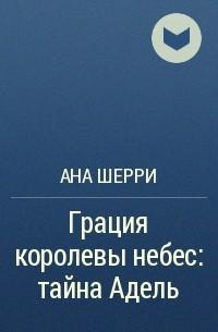 Ана Шерри - Грация королевы небес: тайна Адель