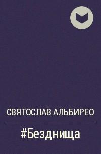 Святослав Альбирео - #Безднища