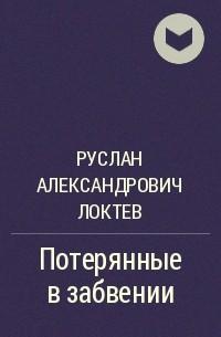 Руслан Александрович Локтев - Потерянные в забвении