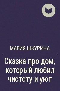 Мария Шкурина - Сказка про дом, который любил чистоту и уют