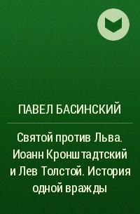 Павел Басинский - Святой против Льва. Иоанн Кронштадтский и Лев Толстой. История одной вражды