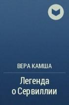 Вера Камша - Легенда о Сервиллии