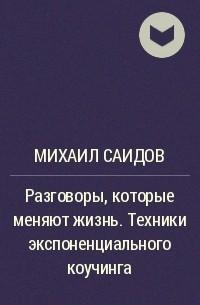 Михаил Саидов - Разговоры, которые меняют жизнь. Техники экспоненциального коучинга
