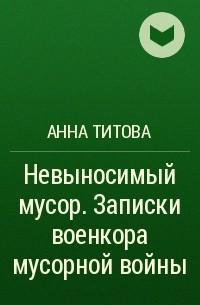Анна Титова - Невыносимый мусор. Записки военкора мусорной войны