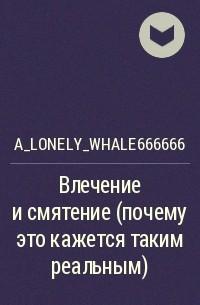 a_lonely_whale666666 - Влечение и смятение (почему это кажется таким реальным)