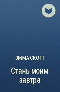 Эмма Скотт - Стань моим завтра