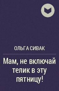 Ольга Сивак - Мам, невключай телик вэту пятницу!