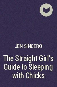 Jen Sincero - The Straight Girl's Guide to Sleeping with Chicks