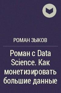Роман Зыков - Роман с Data Science. Как монетизировать большие данные