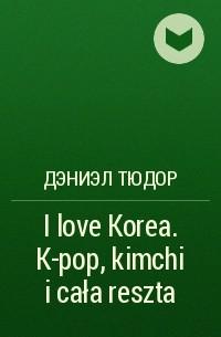 Дэниэл Тюдор - I love Korea. K-pop, kimchi i cała reszta