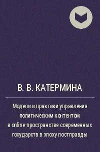 В. В. Катермина - Модели и практики управления политическим контентом в online-пространстве современных государств в эпоху постправды