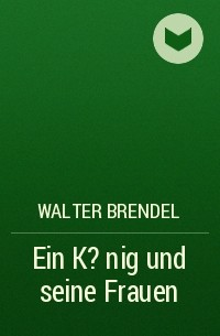 Walter Brendel - Ein K?nig und seine Frauen