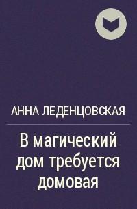 Анна Леденцовская - В магический дом требуется домовая