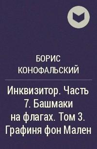 Борис Конофальский - Инквизитор. Часть 7. Башмаки на флагах. Том 3. Графиня фон Мален