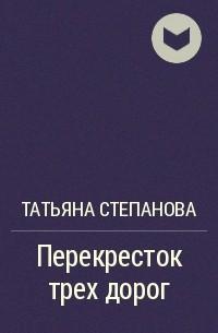 Татьяна Степанова - Перекресток трех дорог