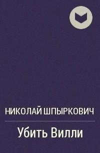 Николай Шпыркович - Убить Вилли