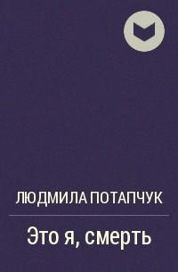 Людмила Потапчук - Это я, смерть