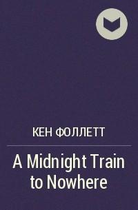 Кен Фоллетт - A Midnight Train to Nowhere