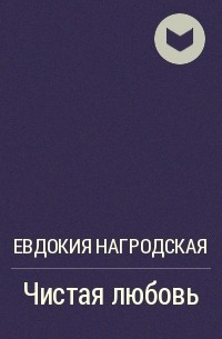 Евдокия Нагродская - Чистая любовь