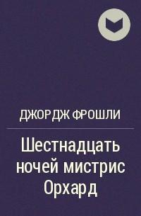 Джордж Фрошли - Шестнадцать ночей мистрис Орхард